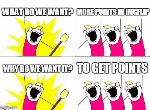 What Do We Want Meme | WHAT DO WE WANT? MORE POINTS IN IMGFLIP WHY DO WE WANT IT? TO GET POINTS | image tagged in memes,what do we want | made w/ Imgflip meme maker