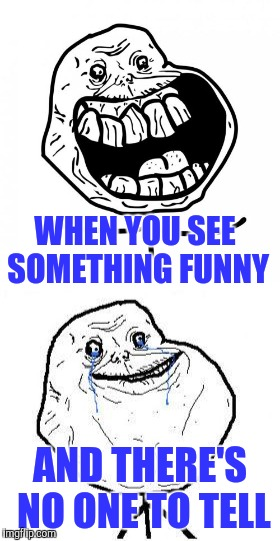 Life before imgflip | WHEN YOU SEE SOMETHING FUNNY AND THERE'S NO ONE TO TELL | image tagged in forever alone happy,forever alone | made w/ Imgflip meme maker