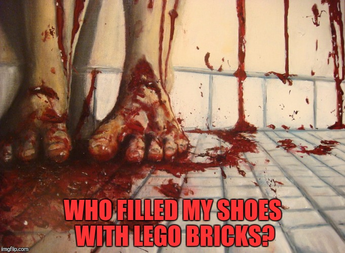 Let's see how brutal can IMGFlip be!!! Brutal Week, December 18th - 25th by PowerMetalhead, The Hetalian_ninja, and KenJ | WHO FILLED MY SHOES WITH LEGO BRICKS? | image tagged in memes,lego,powermetalhead,kenj,bloody,brutal week | made w/ Imgflip meme maker