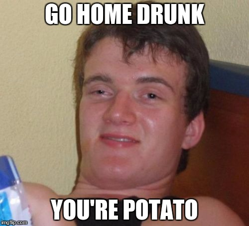 10 Guy | GO HOME DRUNK YOU'RE POTATO | image tagged in memes,10 guy | made w/ Imgflip meme maker