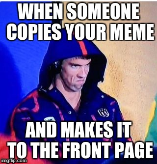 Michael Phelps Death Stare | WHEN SOMEONE COPIES YOUR MEME AND MAKES IT TO THE FRONT PAGE | image tagged in memes,michael phelps death stare | made w/ Imgflip meme maker