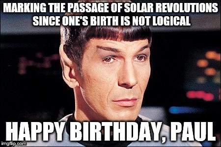 Condescending Spock |  MARKING THE PASSAGE OF SOLAR REVOLUTIONS SINCE ONE'S BIRTH IS NOT LOGICAL; HAPPY BIRTHDAY, PAUL | image tagged in condescending spock,paul,birthday | made w/ Imgflip meme maker