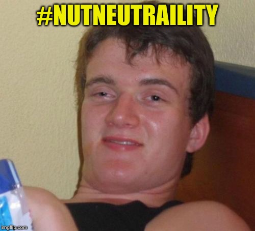 10 Guy Meme | #NUTNEUTRAILITY | image tagged in memes,10 guy | made w/ Imgflip meme maker