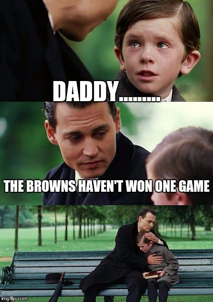 Finding Neverland Meme | DADDY......... THE BROWNS HAVEN'T WON ONE GAME | image tagged in memes,finding neverland | made w/ Imgflip meme maker