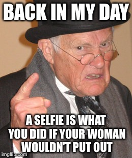Back In My Day Meme | BACK IN MY DAY A SELFIE IS WHAT YOU DID IF YOUR WOMAN WOULDN'T PUT OUT | image tagged in memes,back in my day | made w/ Imgflip meme maker