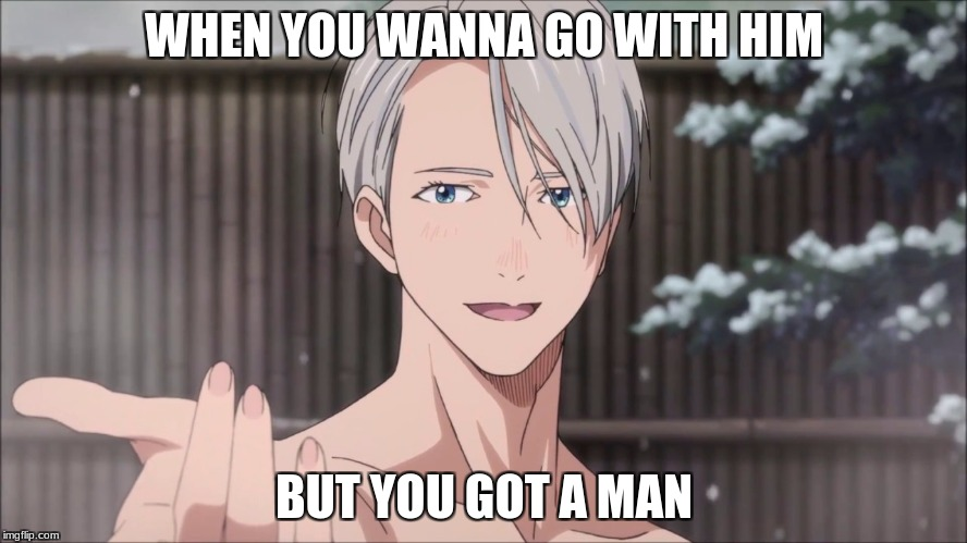 If only... | WHEN YOU WANNA GO WITH HIM BUT YOU GOT A MAN | image tagged in victor,yoi,taken,got a man,too late,memes | made w/ Imgflip meme maker