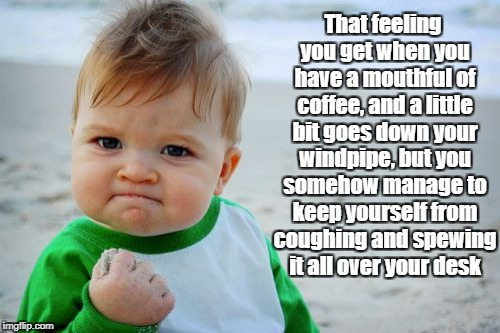 Based on a true story.... | That feeling you get when you have a mouthful of coffee, and a little bit goes down your windpipe, but you somehow manage to keep yourself f | image tagged in memes,success kid original | made w/ Imgflip meme maker