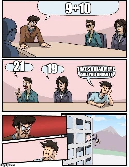 Boardroom Meeting Suggestion Meme | 9+10 21 19 THAT'S A DEAD MEME AND YOU KNOW IT | image tagged in memes,boardroom meeting suggestion | made w/ Imgflip meme maker