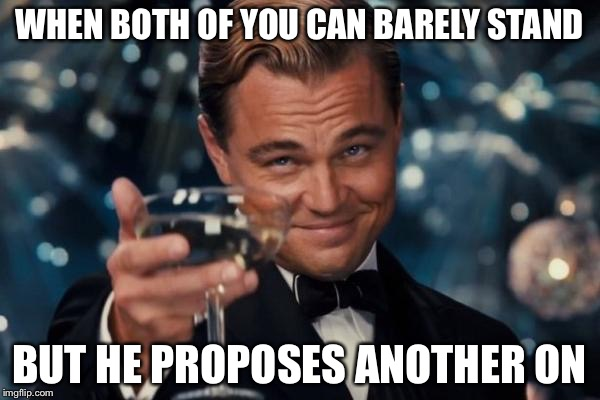 Leonardo Dicaprio Cheers Meme | WHEN BOTH OF YOU CAN BARELY STAND BUT HE PROPOSES ANOTHER ON | image tagged in memes,leonardo dicaprio cheers | made w/ Imgflip meme maker