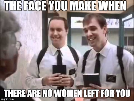 THE FACE YOU MAKE WHEN THERE ARE NO WOMEN LEFT FOR YOU | made w/ Imgflip meme maker