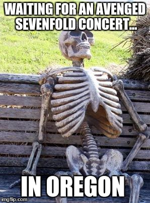 Waiting Skeleton Meme | WAITING FOR AN AVENGED SEVENFOLD CONCERT... IN OREGON | image tagged in memes,waiting skeleton | made w/ Imgflip meme maker
