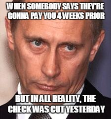 WHEN SOMEBODY SAYS THEY'RE GONNA PAY YOU 4 WEEKS PRIOR BUT IN ALL REALITY, THE CHECK WAS CUT YESTERDAY | image tagged in serious putin | made w/ Imgflip meme maker