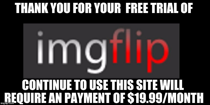 Net Neutrality  | THANK YOU FOR YOUR  FREE TRIAL OF CONTINUE TO USE THIS SITE WILL REQUIRE AN PAYMENT OF $19.99/MONTH | image tagged in net neutrality,meme,imgflip,memes,cash | made w/ Imgflip meme maker