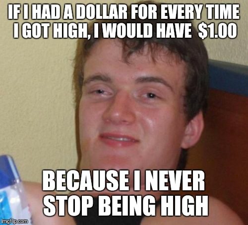 10 Guy Meme | IF I HAD A DOLLAR FOR EVERY TIME I GOT HIGH, I WOULD HAVE  $1.00 BECAUSE I NEVER STOP BEING HIGH | image tagged in memes,10 guy | made w/ Imgflip meme maker