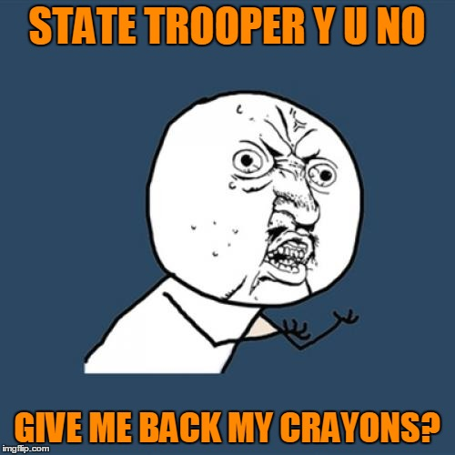 Y U No Meme | STATE TROOPER Y U NO GIVE ME BACK MY CRAYONS? | image tagged in memes,y u no | made w/ Imgflip meme maker