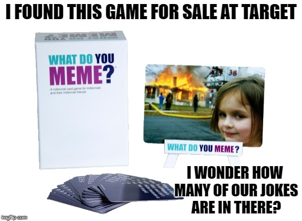 What do you meme game for real! | I FOUND THIS GAME FOR SALE AT TARGET I WONDER HOW MANY OF OUR JOKES ARE IN THERE? | image tagged in memes about memes | made w/ Imgflip meme maker