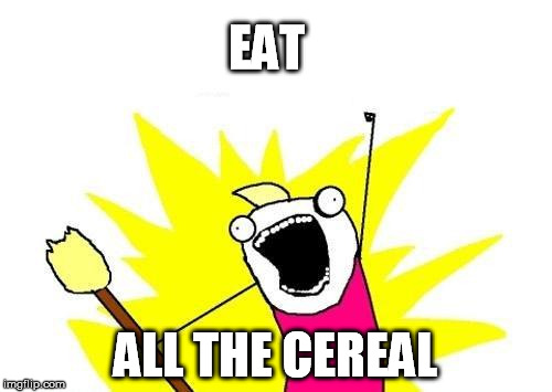 X All The Y Meme | EAT ALL THE CEREAL | image tagged in memes,x all the y | made w/ Imgflip meme maker