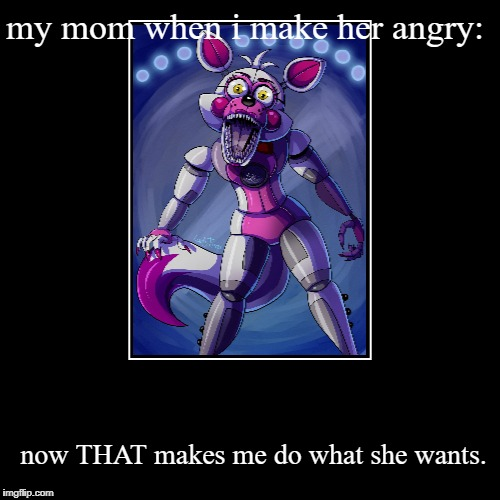 my mom when i make her angry: | now THAT makes me do what she wants. | image tagged in funny,demotivationals | made w/ Imgflip demotivational maker