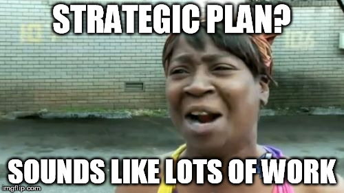 Aint Nobody Got Time For That Meme | STRATEGIC PLAN? SOUNDS LIKE LOTS OF WORK | image tagged in memes,aint nobody got time for that | made w/ Imgflip meme maker