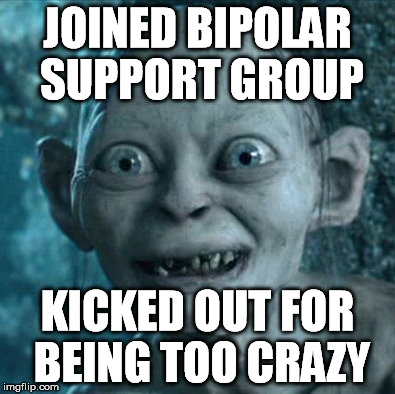 JOINED BIPOLAR SUPPORT GROUP KICKED OUT FOR BEING TOO CRAZY | made w/ Imgflip meme maker