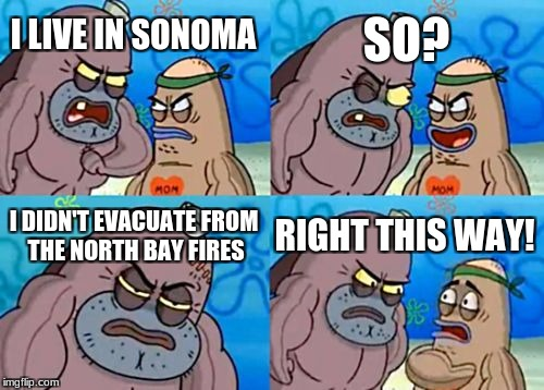How Tough Are You Meme | I LIVE IN SONOMA SO? I DIDN'T EVACUATE FROM THE NORTH BAY FIRES RIGHT THIS WAY! | image tagged in memes,how tough are you | made w/ Imgflip meme maker