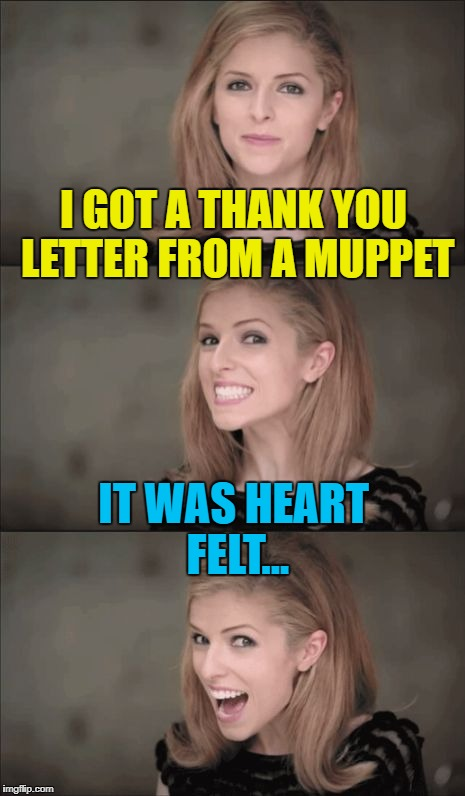 Muppets - felt - heart felt... No? Oh well... :) | I GOT A THANK YOU LETTER FROM A MUPPET IT WAS HEART FELT... | image tagged in memes,bad pun anna kendrick,muppets,thank you notes,tv | made w/ Imgflip meme maker