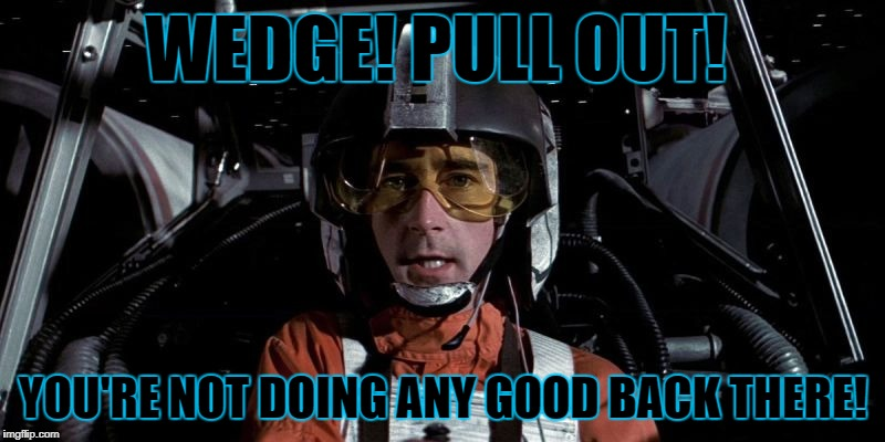 WEDGE! PULL OUT! YOU'RE NOT DOING ANY GOOD BACK THERE! | made w/ Imgflip meme maker