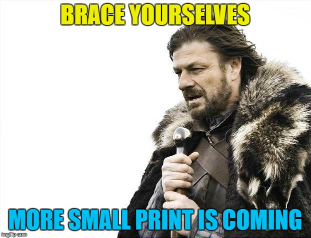 With the end of Net Neutrality comes more small print... | BRACE YOURSELVES MORE SMALL PRINT IS COMING | image tagged in memes,brace yourselves x is coming,net neutrality,isp,fcc | made w/ Imgflip meme maker