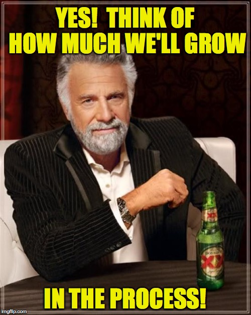 The Most Interesting Man In The World Meme | YES!  THINK OF HOW MUCH WE'LL GROW IN THE PROCESS! | image tagged in memes,the most interesting man in the world | made w/ Imgflip meme maker