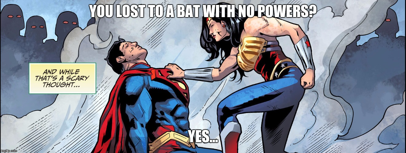 Wonder Woman Threatening Super Man | YOU LOST TO A BAT WITH NO POWERS? YES... | image tagged in wonder woman threatening super man | made w/ Imgflip meme maker