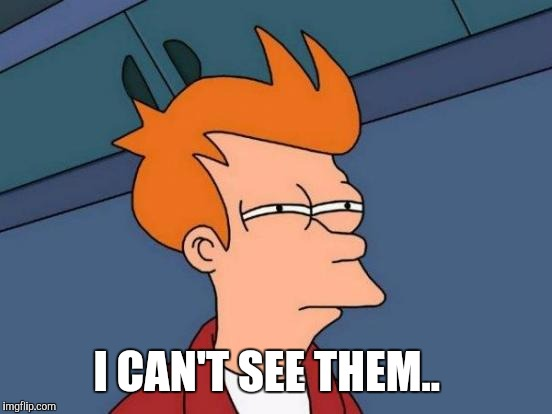 Futurama Fry Meme | I CAN'T SEE THEM.. | image tagged in memes,futurama fry | made w/ Imgflip meme maker