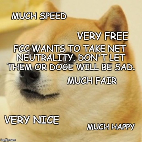 Doge Meme | MUCH SPEED VERY FREE MUCH FAIR VERY NICE MUCH HAPPY FCC WANTS TO TAKE NET NEUTRALITY. DON'T LET THEM OR DOGE WILL BE SAD. | image tagged in memes,doge | made w/ Imgflip meme maker