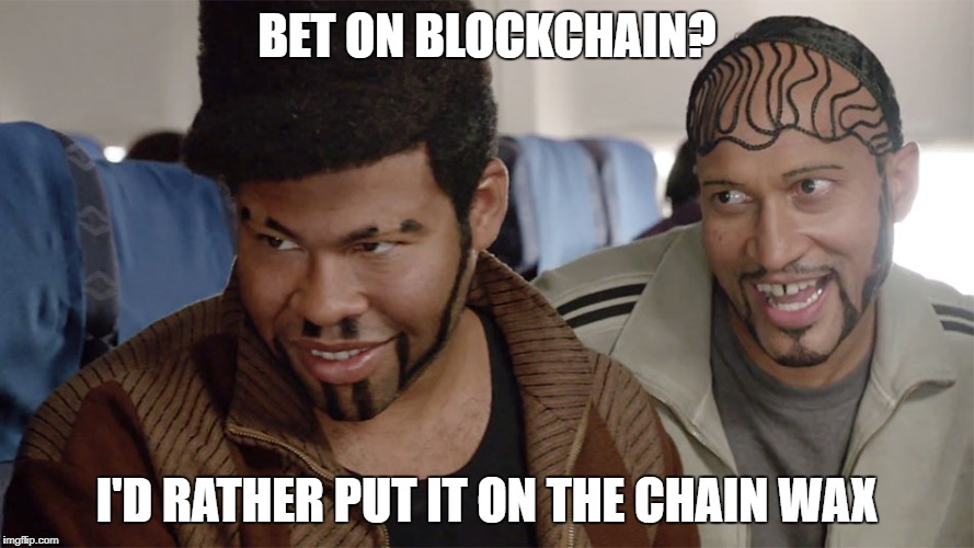 BET ON BLOCKCHAIN? I'D RATHER PUT IT ON THE CHAIN WAX | image tagged in key and peele | made w/ Imgflip meme maker