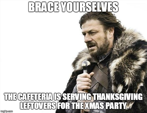 FOR THE LOVE OF HUMANITY  | BRACE YOURSELVES THE CAFETERIA IS SERVING THANKSGIVING LEFTOVERS FOR THE XMAS PARTY | image tagged in memes,brace yourselves x is coming | made w/ Imgflip meme maker