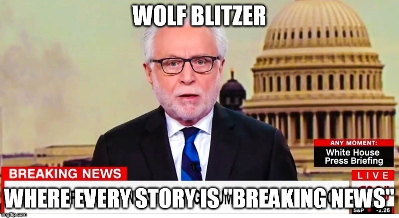 "WOLF BLITZER WHERE EVERY STORY IS ""BREAKING NEWS"" 