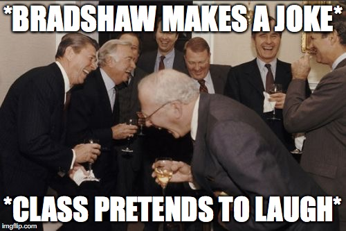 Laughing Men In Suits Meme | *BRADSHAW MAKES A JOKE* *CLASS PRETENDS TO LAUGH* | image tagged in memes,laughing men in suits | made w/ Imgflip meme maker