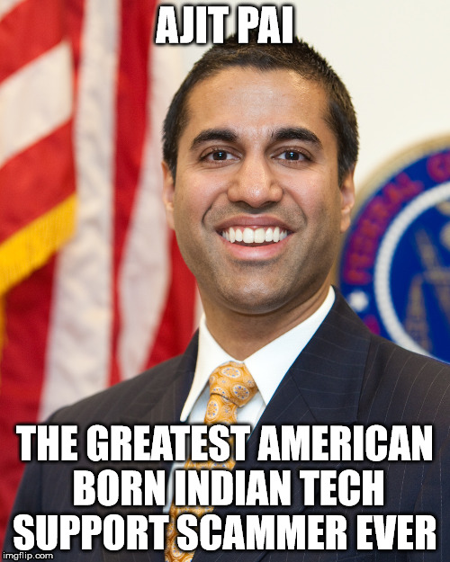 Ajit Pai Americas Greatest Tech Support Scammer Ever | AJIT PAI THE GREATEST AMERICAN BORN INDIAN TECH SUPPORT SCAMMER EVER | image tagged in ajit pai,tech support,net neutrality,2017,thanks,verizon | made w/ Imgflip meme maker