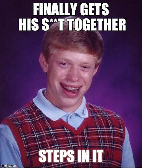 Bad Luck Brian Meme | FINALLY GETS HIS S**T TOGETHER STEPS IN IT | image tagged in memes,bad luck brian | made w/ Imgflip meme maker