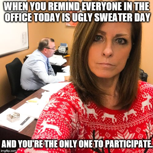 office bahumbug | WHEN YOU REMIND EVERYONE IN THE OFFICE TODAY IS UGLY SWEATER DAY AND YOU'RE THE ONLY ONE TO PARTICIPATE. | image tagged in christmas | made w/ Imgflip meme maker