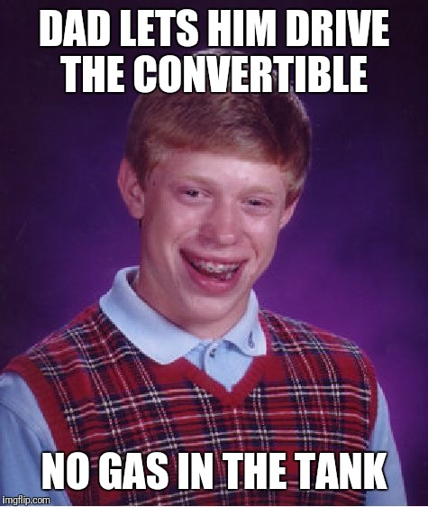 Bad Luck Brian Meme | DAD LETS HIM DRIVE THE CONVERTIBLE NO GAS IN THE TANK | image tagged in memes,bad luck brian | made w/ Imgflip meme maker