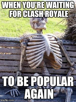 Waiting Skeleton Meme | WHEN YOU'RE WAITING FOR CLASH ROYALE TO BE POPULAR AGAIN | image tagged in memes,waiting skeleton | made w/ Imgflip meme maker