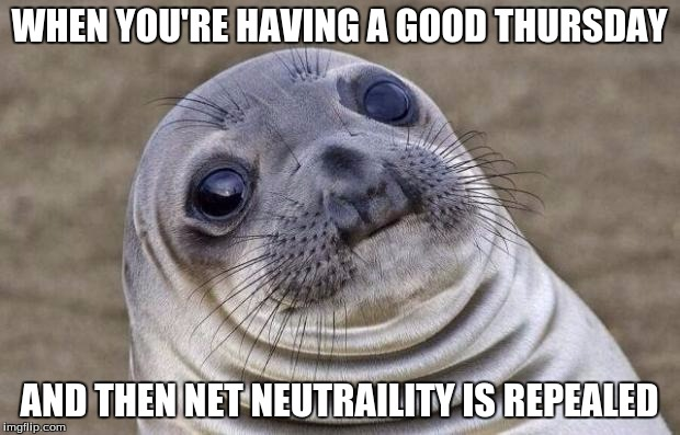 Americans everywhere | WHEN YOU'RE HAVING A GOOD THURSDAY AND THEN NET NEUTRAILITY IS REPEALED | image tagged in memes,awkward moment sealion | made w/ Imgflip meme maker