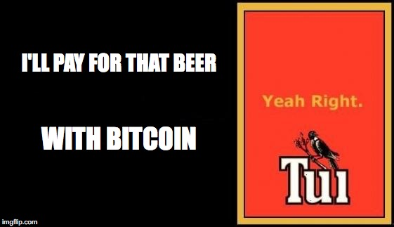 Tui | I'LL PAY FOR THAT BEER WITH BITCOIN | image tagged in tui | made w/ Imgflip meme maker