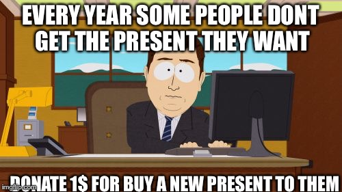 Aaaaand Its Gone Meme | EVERY YEAR SOME PEOPLE DONT GET THE PRESENT THEY WANT DONATE 1$ FOR BUY A NEW PRESENT TO THEM | image tagged in memes,aaaaand its gone | made w/ Imgflip meme maker
