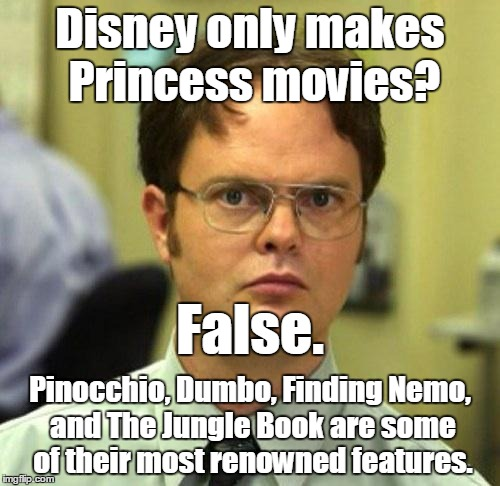 Spot the error in this meme! ✍(͠≖ ͜ʖ͠≖)  | Disney only makes Princess movies? Pinocchio, Dumbo, Finding Nemo, and The Jungle Book are some of their most renowned features. False. | image tagged in false,memes,dwight schrute,downvoteable memes week,downvotable memes week,just for fun | made w/ Imgflip meme maker