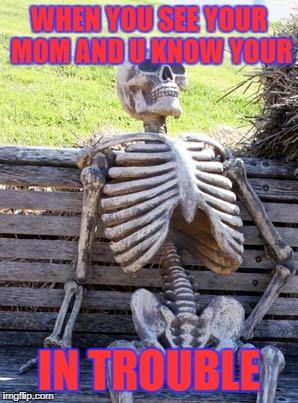 Waiting Skeleton Meme | WHEN YOU SEE YOUR MOM AND U KNOW YOUR IN TROUBLE | image tagged in memes,waiting skeleton | made w/ Imgflip meme maker