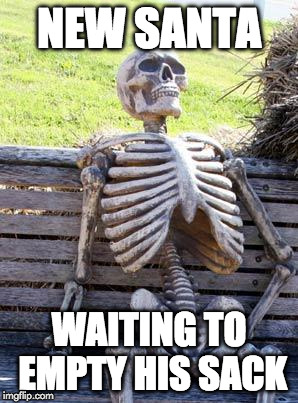 Waiting Skeleton Meme | NEW SANTA WAITING TO EMPTY HIS SACK | image tagged in memes,waiting skeleton | made w/ Imgflip meme maker