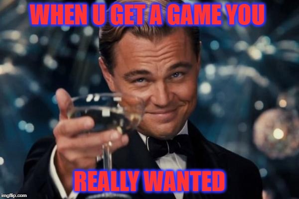 Leonardo Dicaprio Cheers Meme | WHEN U GET A GAME YOU REALLY WANTED | image tagged in memes,leonardo dicaprio cheers | made w/ Imgflip meme maker