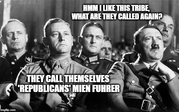 HMM I LIKE THIS TRIBE, WHAT ARE THEY CALLED AGAIN? THEY CALL THEMSELVES 'REPUBLICANS' MIEN FUHRER | made w/ Imgflip meme maker