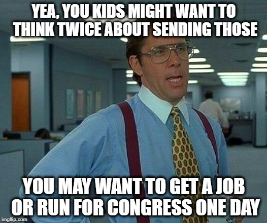That Would Be Great Meme | YEA, YOU KIDS MIGHT WANT TO THINK TWICE ABOUT SENDING THOSE YOU MAY WANT TO GET A JOB OR RUN FOR CONGRESS ONE DAY | image tagged in memes,that would be great | made w/ Imgflip meme maker